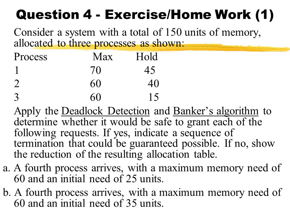 Question 4 - Exercise/Home Work (1) Consider a system with a total of 150 units of memory, allocated to three processes as shown: Process Max Hold 1 70 45 260 40 36015 Apply the Deadlock Detection and Banker's algorithm to determine whether it would be safe to grant each of the following requests.