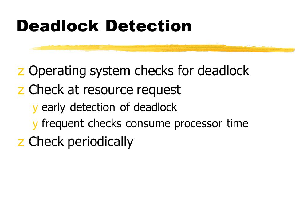 Deadlock Detection zOperating system checks for deadlock zCheck at resource request yearly detection of deadlock yfrequent checks consume processor time zCheck periodically