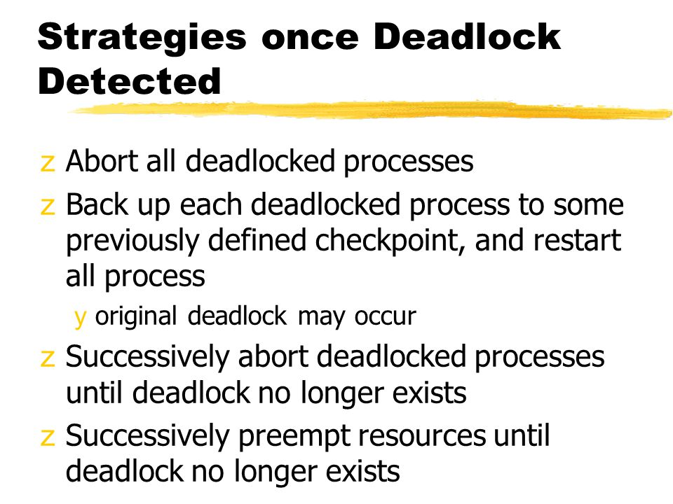 Strategies once Deadlock Detected zAbort all deadlocked processes zBack up each deadlocked process to some previously defined checkpoint, and restart all process yoriginal deadlock may occur zSuccessively abort deadlocked processes until deadlock no longer exists zSuccessively preempt resources until deadlock no longer exists