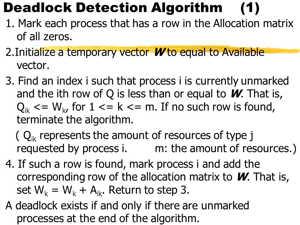 Deadlock Detection Algorithm (1) 1. Mark each process that has a row in the Allocation matrix of all zeros. 2.Initialize a temporary vector W to equal