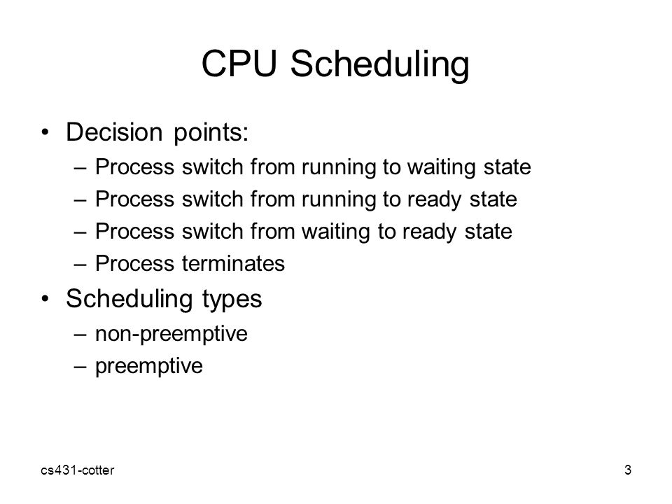 cs431-cotter3 CPU Scheduling Decision points: –Process switch from running to waiting state –Process switch from running to ready state –Process switch from waiting to ready state –Process terminates Scheduling types –non-preemptive –preemptive