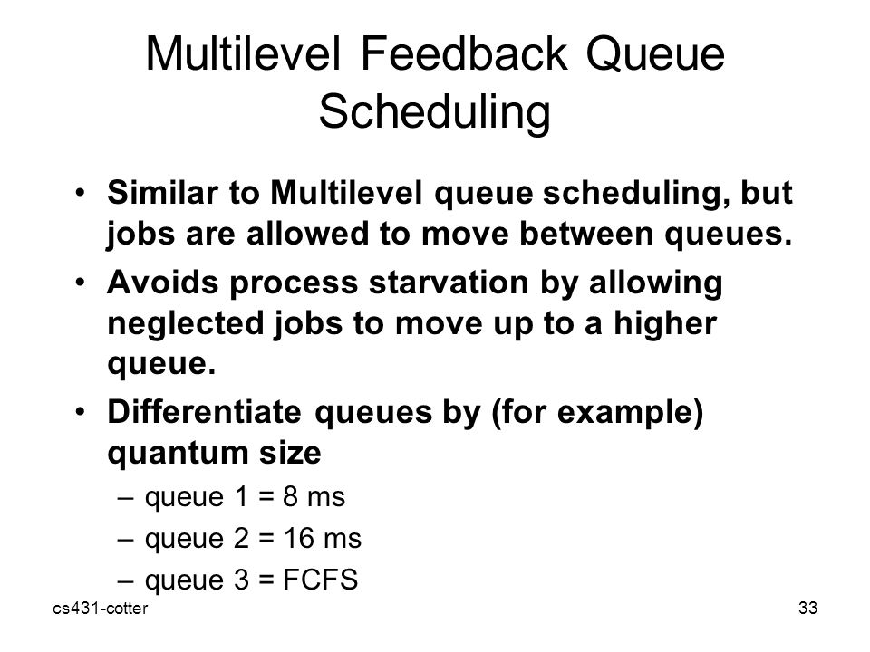 cs431-cotter33 Multilevel Feedback Queue Scheduling Similar to Multilevel queue scheduling, but jobs are allowed to move between queues.