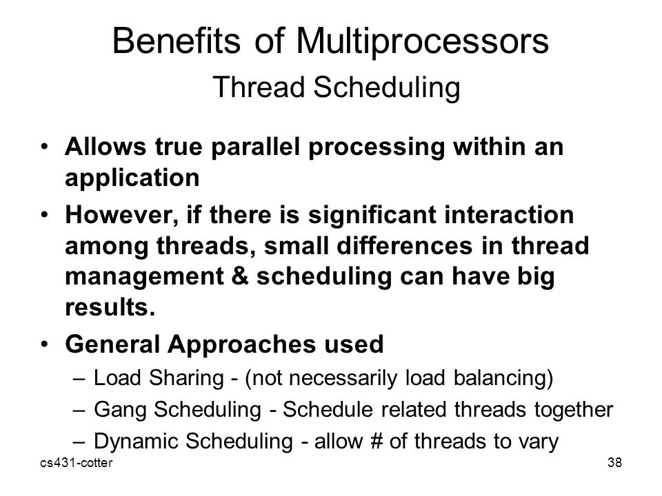 cs431-cotter38 Benefits of Multiprocessors Thread Scheduling Allows true parallel processing within an application However, if there is significant interaction among threads, small differences in thread management & scheduling can have big results.