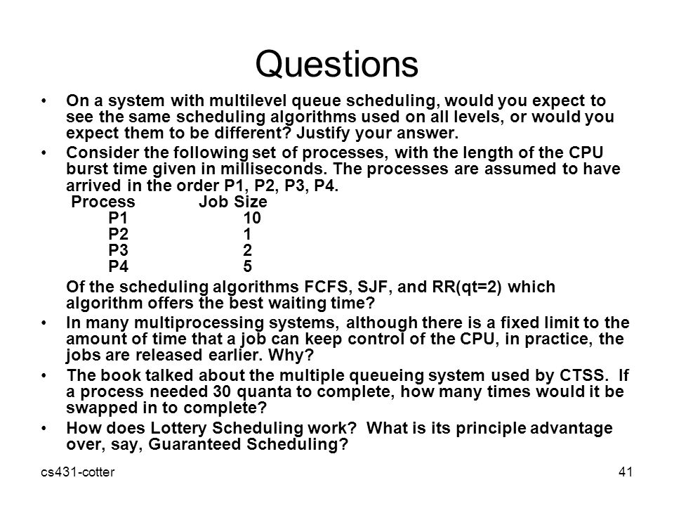 cs431-cotter41 Questions On a system with multilevel queue scheduling, would you expect to see the same scheduling algorithms used on all levels, or would you expect them to be different.