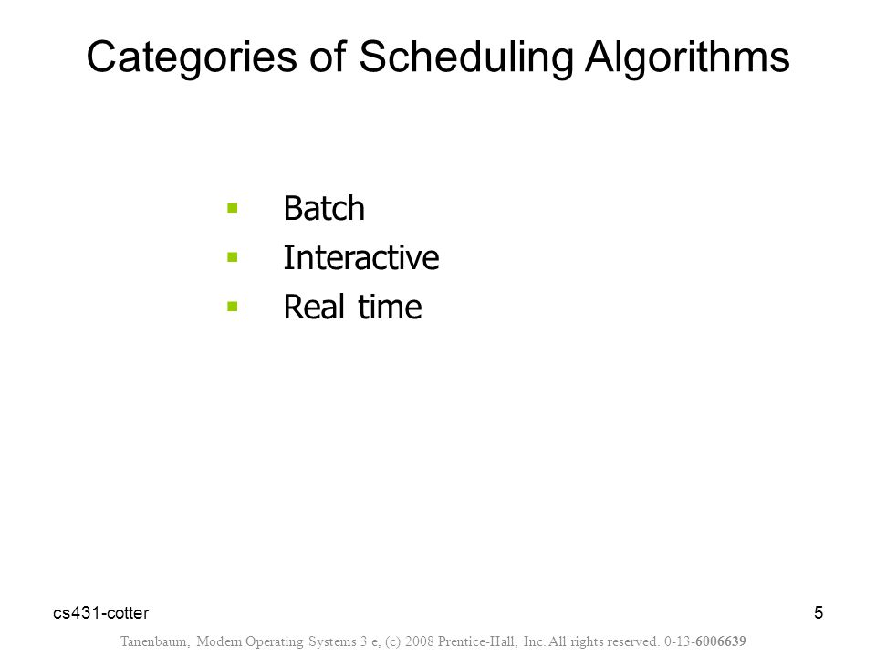 cs431-cotter5  Batch  Interactive  Real time Categories of Scheduling Algorithms Tanenbaum, Modern Operating Systems 3 e, (c) 2008 Prentice-Hall, Inc.