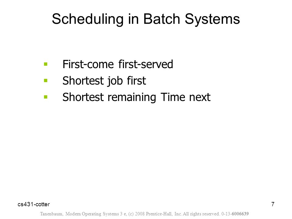 cs431-cotter7  First-come first-served  Shortest job first  Shortest remaining Time next Scheduling in Batch Systems Tanenbaum, Modern Operating Systems 3 e, (c) 2008 Prentice-Hall, Inc.