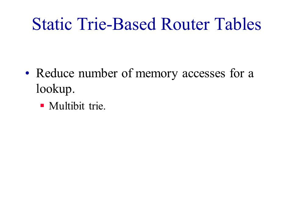 Static Trie-Based Router Tables Reduce number of memory accesses for a lookup.  Multibit trie.