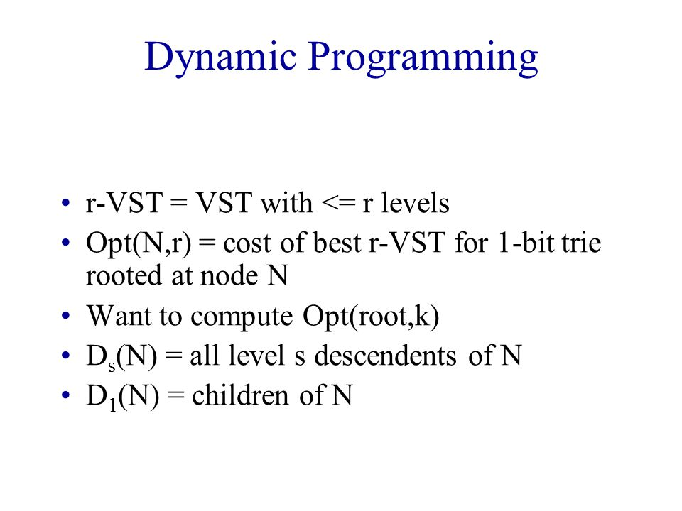 Dynamic Programming r-VST = VST with <= r levels Opt(N,r) = cost of best r-VST for 1-bit trie rooted at node N Want to compute Opt(root,k) D s (N) = all level s descendents of N D 1 (N) = children of N