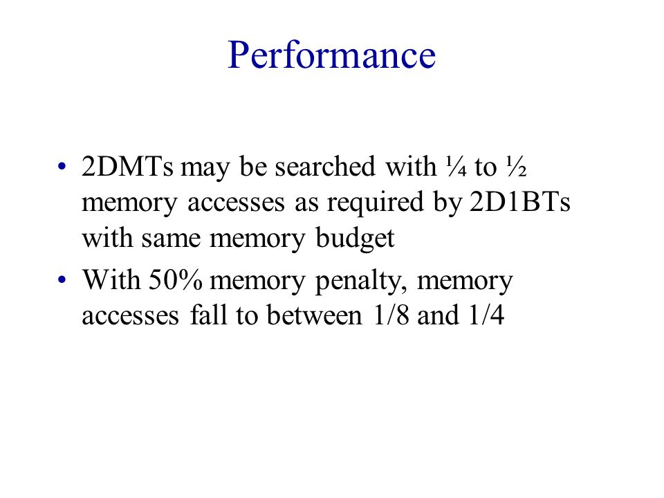 Performance 2DMTs may be searched with ¼ to ½ memory accesses as required by 2D1BTs with same memory budget With 50% memory penalty, memory accesses fall to between 1/8 and 1/4