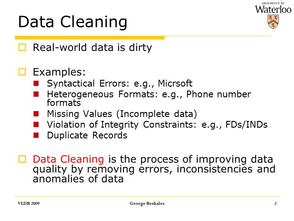 Data Cleaning  Real-world data is dirty  Examples: Syntactical Errors: e.g., Micrsoft Heterogeneous Formats: e.g., Phone number formats Missing Values (Incomplete data) Violation of Integrity Constraints: e.g., FDs/INDs Duplicate Records  Data Cleaning is the process of improving data quality by removing errors, inconsistencies and anomalies of data VLDB 2009George Beskales2