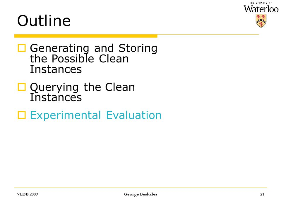 Outline VLDB 2009George Beskales21  Generating and Storing the Possible Clean Instances  Querying the Clean Instances  Experimental Evaluation