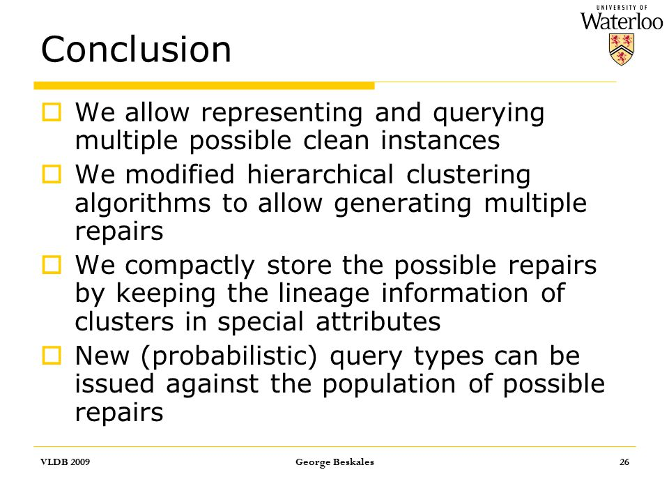 Conclusion  We allow representing and querying multiple possible clean instances  We modified hierarchical clustering algorithms to allow generating multiple repairs  We compactly store the possible repairs by keeping the lineage information of clusters in special attributes  New (probabilistic) query types can be issued against the population of possible repairs VLDB 2009George Beskales26