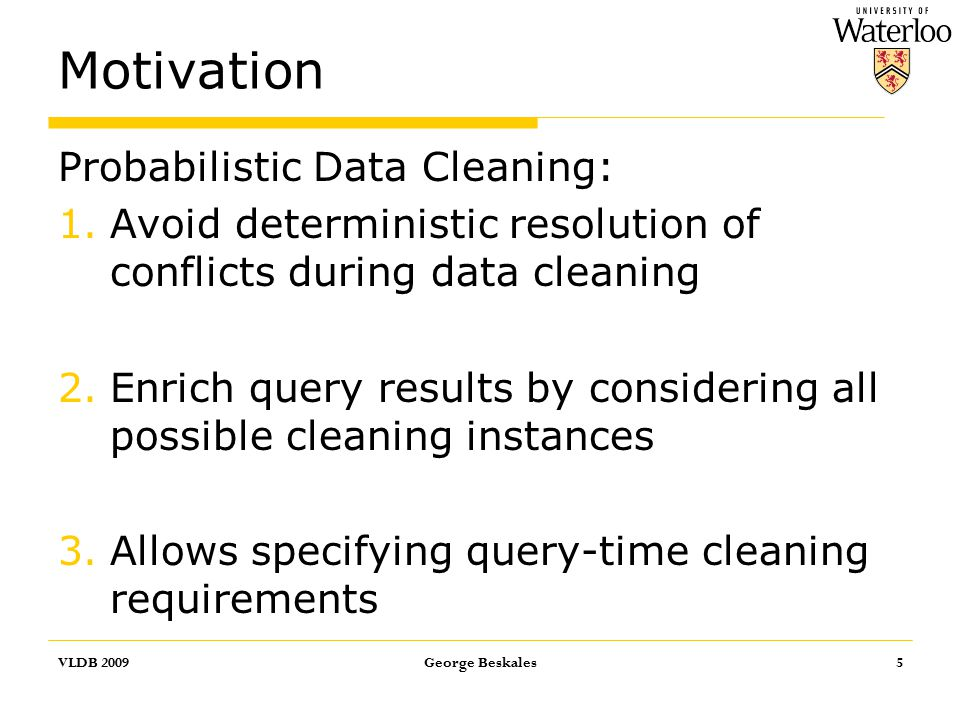 Motivation Probabilistic Data Cleaning: 1.Avoid deterministic resolution of conflicts during data cleaning 2.Enrich query results by considering all possible cleaning instances 3.Allows specifying query-time cleaning requirements VLDB 2009George Beskales5
