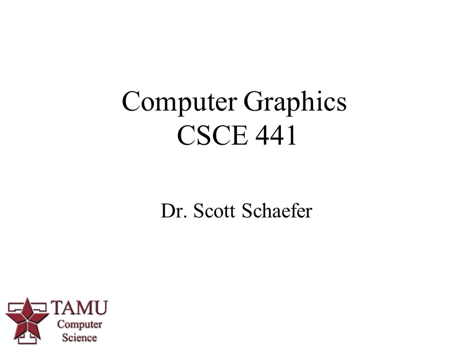 1 Dr. Scott Schaefer Computer Graphics CSCE 441