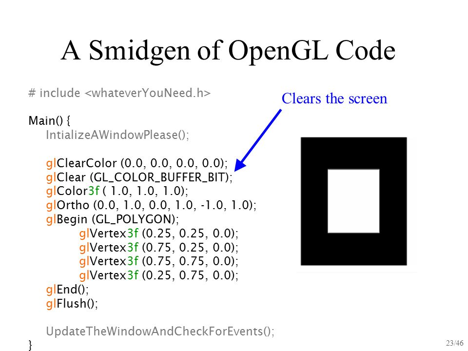 23/46 A Smidgen of OpenGL Code # include Main() { IntializeAWindowPlease(); glClearColor (0.0, 0.0, 0.0, 0.0); glClear (GL_COLOR_BUFFER_BIT); glColor3