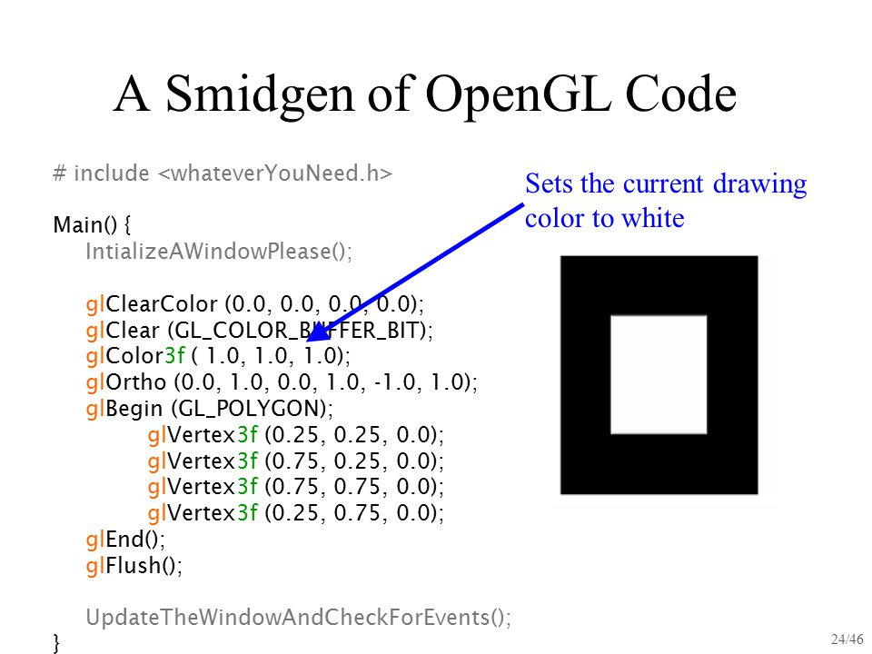 24/46 A Smidgen of OpenGL Code # include Main() { IntializeAWindowPlease(); glClearColor (0.0, 0.0, 0.0, 0.0); glClear (GL_COLOR_BUFFER_BIT); glColor3