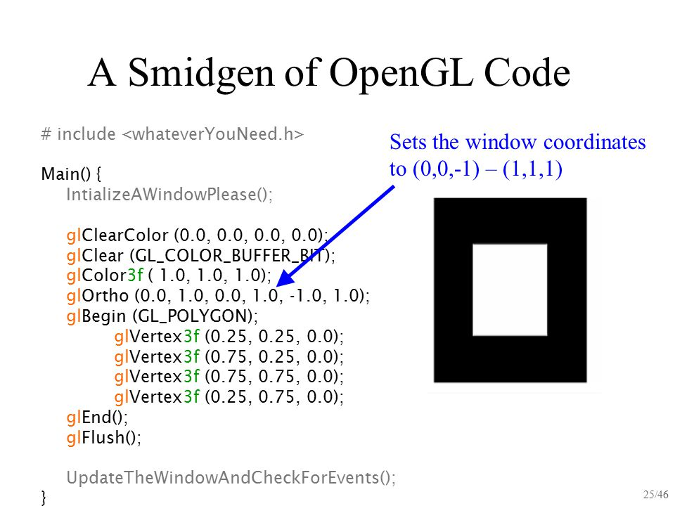 25/46 A Smidgen of OpenGL Code # include Main() { IntializeAWindowPlease(); glClearColor (0.0, 0.0, 0.0, 0.0); glClear (GL_COLOR_BUFFER_BIT); glColor3