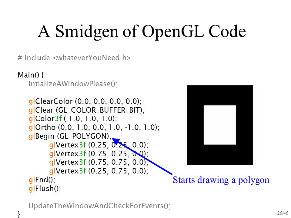 26/46 A Smidgen of OpenGL Code # include Main() { IntializeAWindowPlease(); glClearColor (0.0, 0.0, 0.0, 0.0); glClear (GL_COLOR_BUFFER_BIT); glColor3