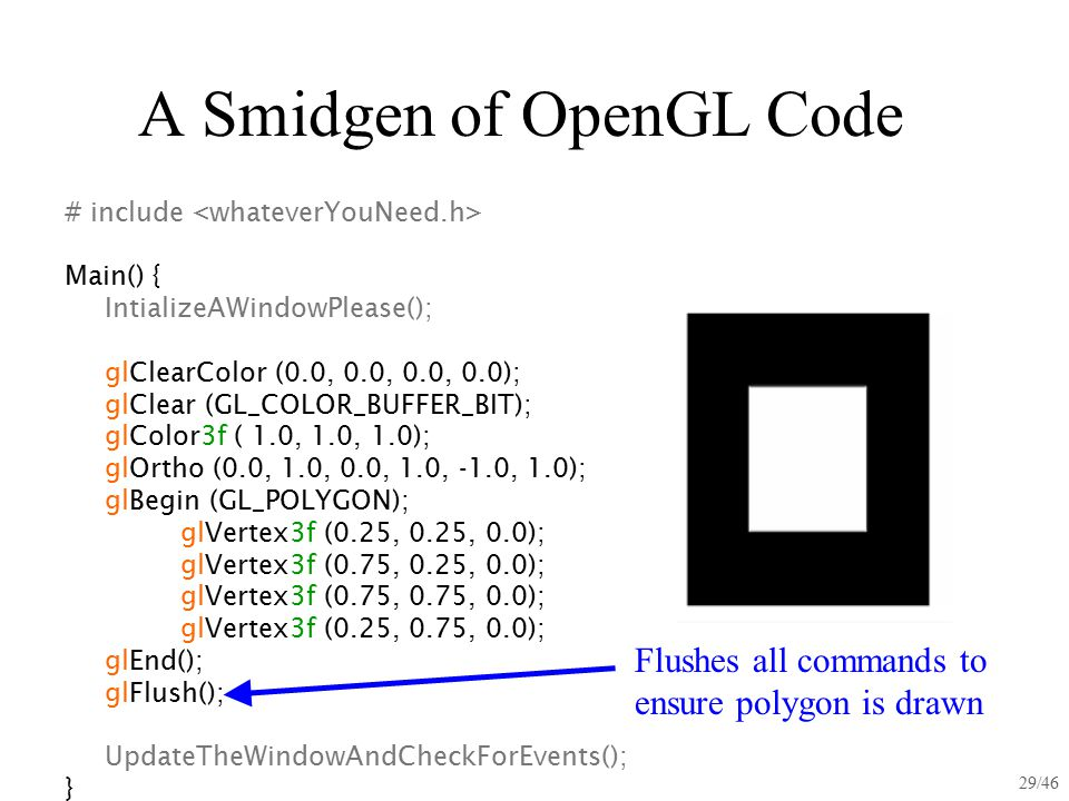 29/46 A Smidgen of OpenGL Code # include Main() { IntializeAWindowPlease(); glClearColor (0.0, 0.0, 0.0, 0.0); glClear (GL_COLOR_BUFFER_BIT); glColor3