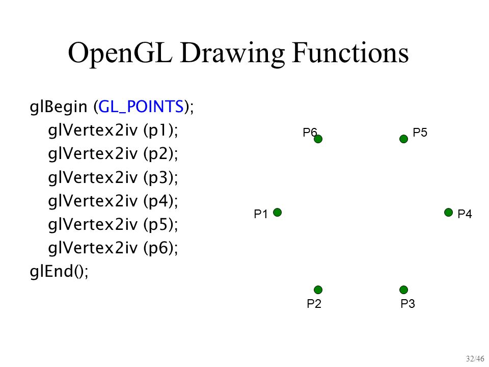 32/46 OpenGL Drawing Functions glBegin (GL_POINTS); glVertex2iv (p1); glVertex2iv (p2); glVertex2iv (p3); glVertex2iv (p4); glVertex2iv (p5); glVertex