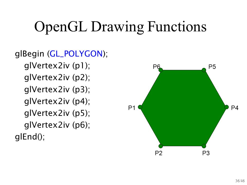 36/46 OpenGL Drawing Functions glBegin (GL_POLYGON); glVertex2iv (p1); glVertex2iv (p2); glVertex2iv (p3); glVertex2iv (p4); glVertex2iv (p5); glVerte