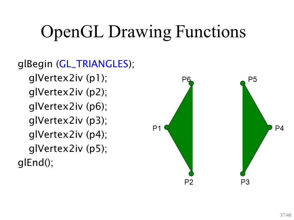glBegin (GL_TRIANGLES); glVertex2iv (p1); glVertex2iv (p2); glVertex2iv (p6); glVertex2iv (p3); glVertex2iv (p4); glVertex2iv (p5); glEnd(); 37/46 Ope