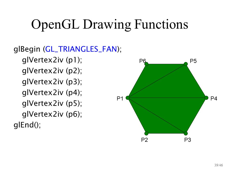 39/46 OpenGL Drawing Functions glBegin (GL_TRIANGLES_FAN); glVertex2iv (p1); glVertex2iv (p2); glVertex2iv (p3); glVertex2iv (p4); glVertex2iv (p5); g