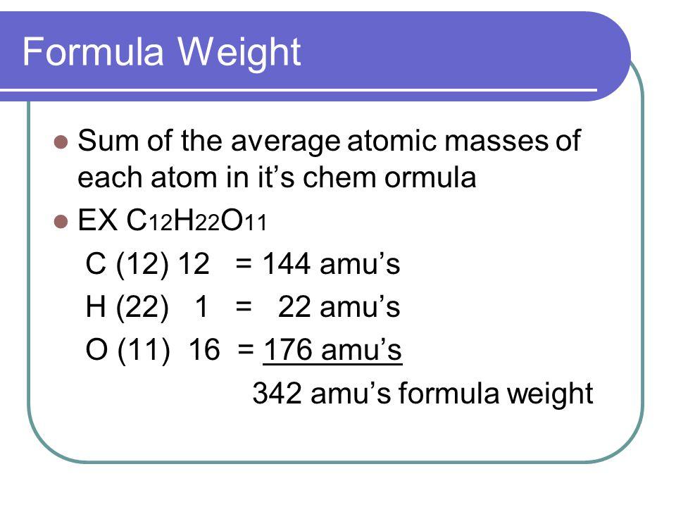 Formula Weight Sum of the average atomic masses of each atom in it's chem ormula EX C 12 H 22 O 11 C (12) 12 = 144 amu's H (22) 1 = 22 amu's O (11) 16 = 176 amu's 342 amu's formula weight