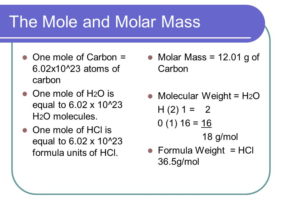 The Mole and Molar Mass One mole of Carbon = 6.02x10^23 atoms of carbon One mole of H 2 O is equal to 6.02 x 10^23 H 2 O molecules.