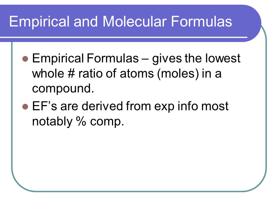 Empirical and Molecular Formulas Empirical Formulas – gives the lowest whole # ratio of atoms (moles) in a compound.