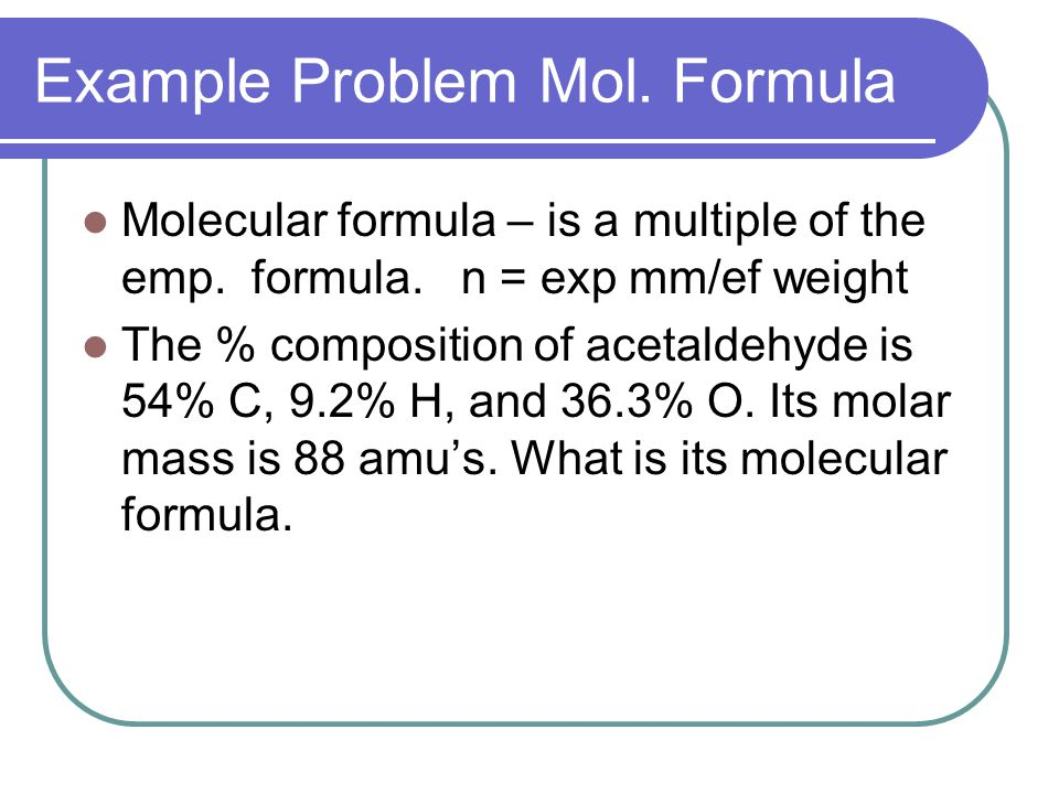 Example Problem Mol. Formula Molecular formula – is a multiple of the emp.