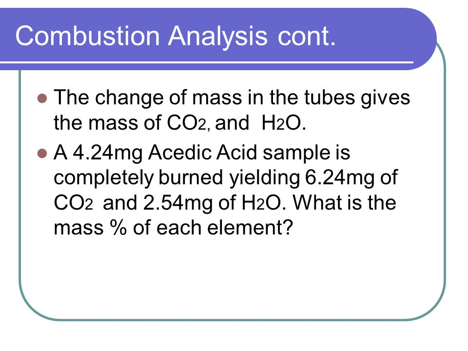 Combustion Analysis cont. The change of mass in the tubes gives the mass of CO 2, and H 2 O.