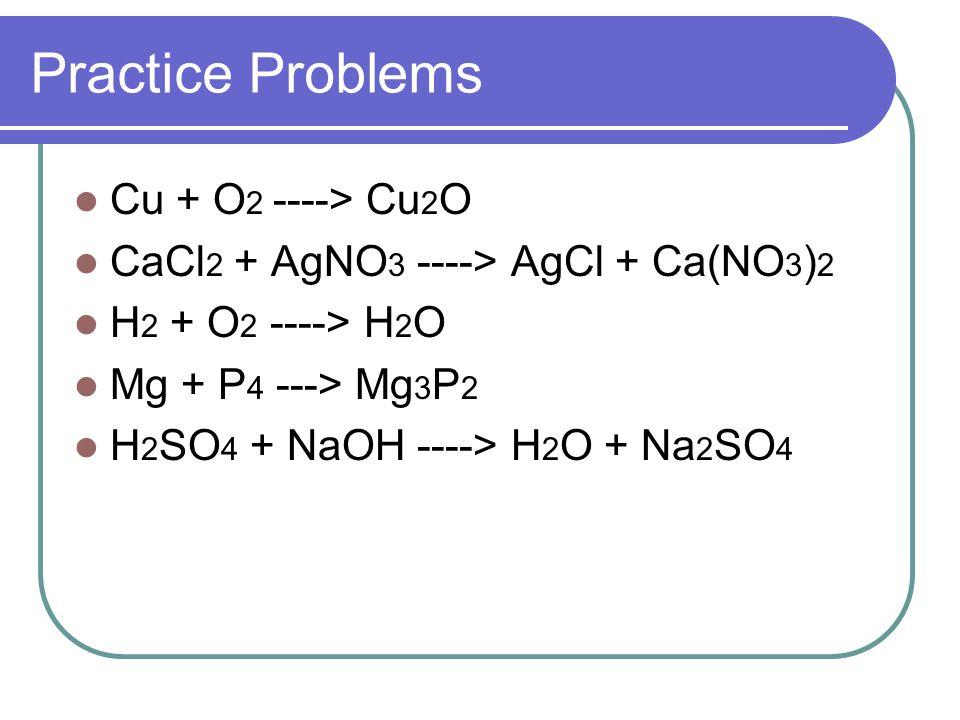 Solutions 4Cu + O 2 ----> 2Cu 2 O CaCl 2 + 2AgNO 3 ----> 2AgCl + Ca(NO 3 ) 2 2H 2 + O 2 ----> 2H 2 O 6Mg + P 4 ---> 2Mg 3 P 2 H 2 SO 4 + 2NaOH ----> 2H 2 O + Na 2 SO 4