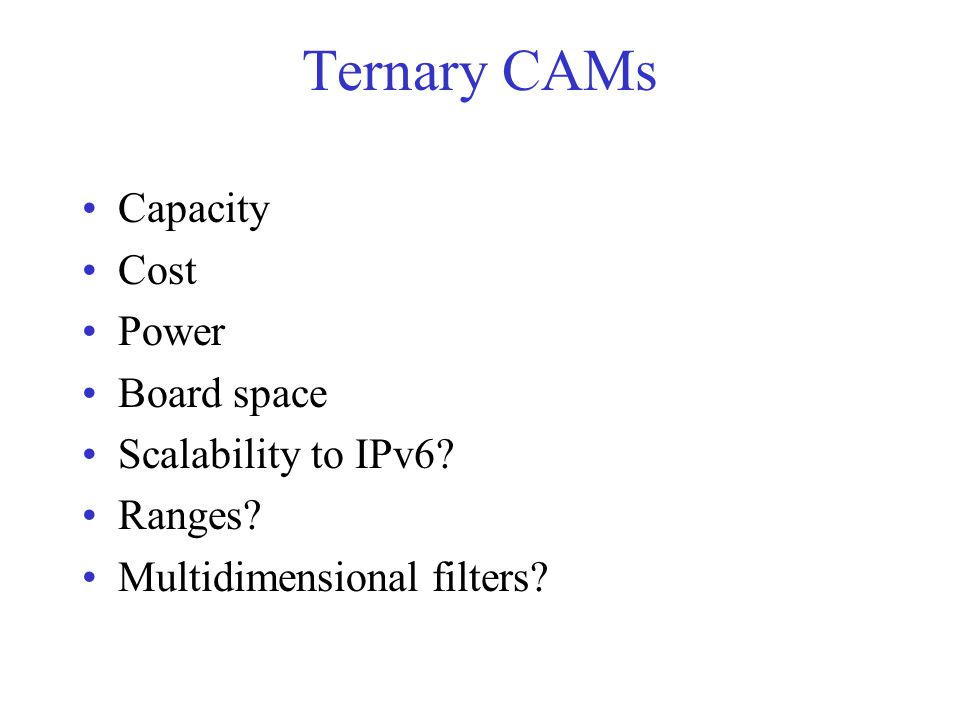 Ternary CAMs Capacity Cost Power Board space Scalability to IPv6 Ranges Multidimensional filters