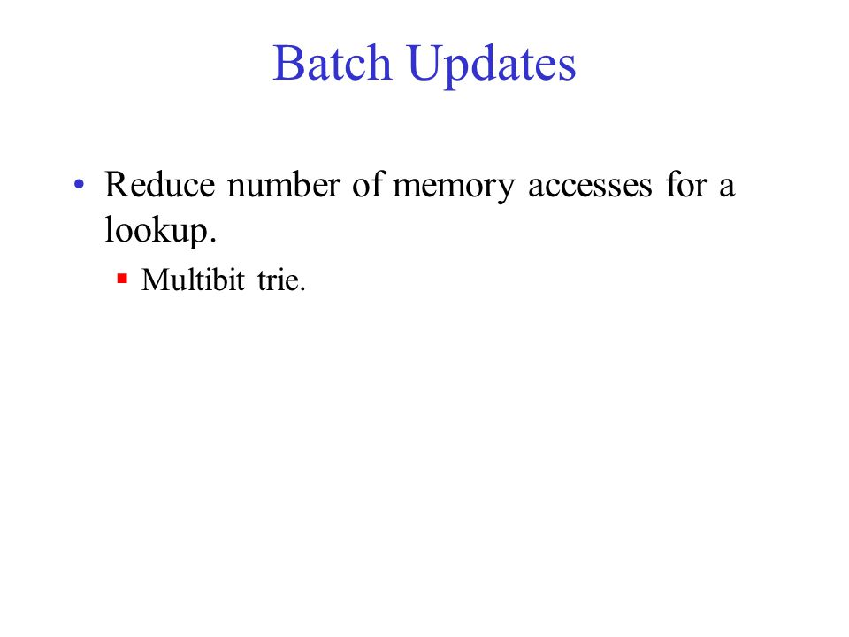 Batch Updates Reduce number of memory accesses for a lookup.  Multibit trie.