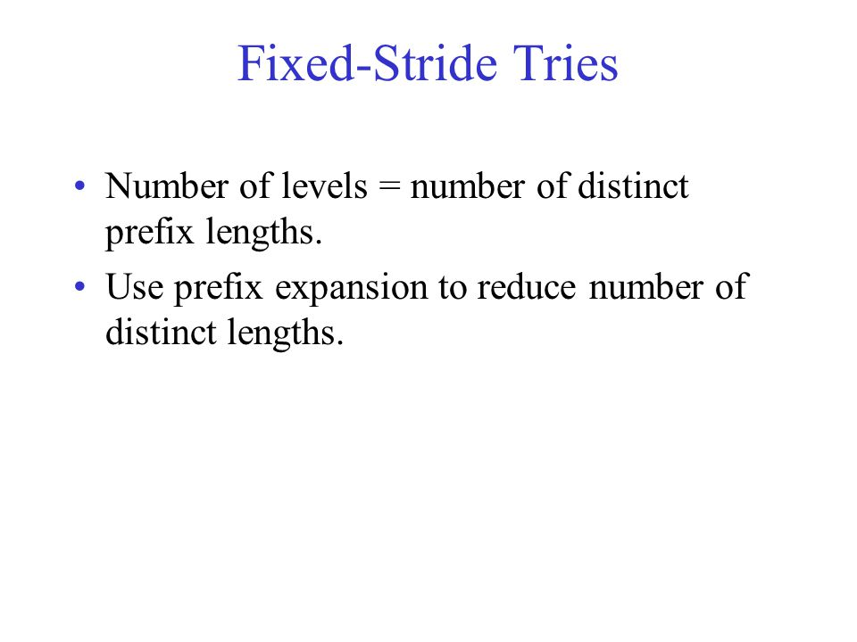 Fixed-Stride Tries Number of levels = number of distinct prefix lengths.