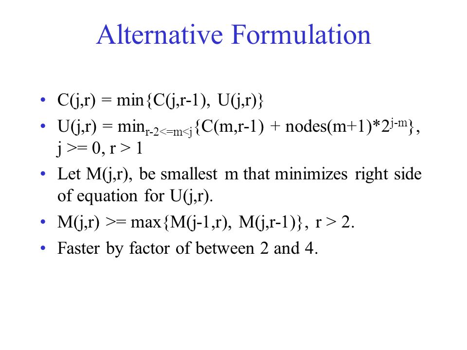Alternative Formulation C(j,r) = min{C(j,r-1), U(j,r)} U(j,r) = min r-2 = 0, r > 1 Let M(j,r), be smallest m that minimizes right side of equation for U(j,r).