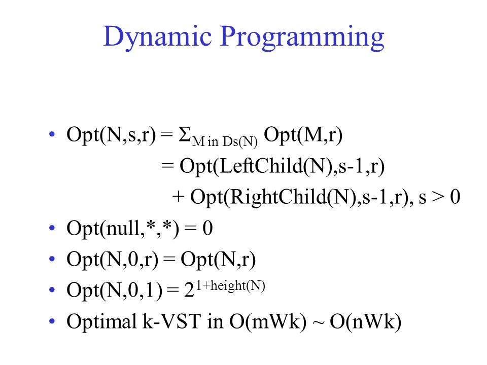 Dynamic Programming Opt(N,s,r) =  M in Ds(N) Opt(M,r) = Opt(LeftChild(N),s-1,r) + Opt(RightChild(N),s-1,r), s > 0 Opt(null,*,*) = 0 Opt(N,0,r) = Opt(N,r) Opt(N,0,1) = 2 1+height(N) Optimal k-VST in O(mWk) ~ O(nWk)