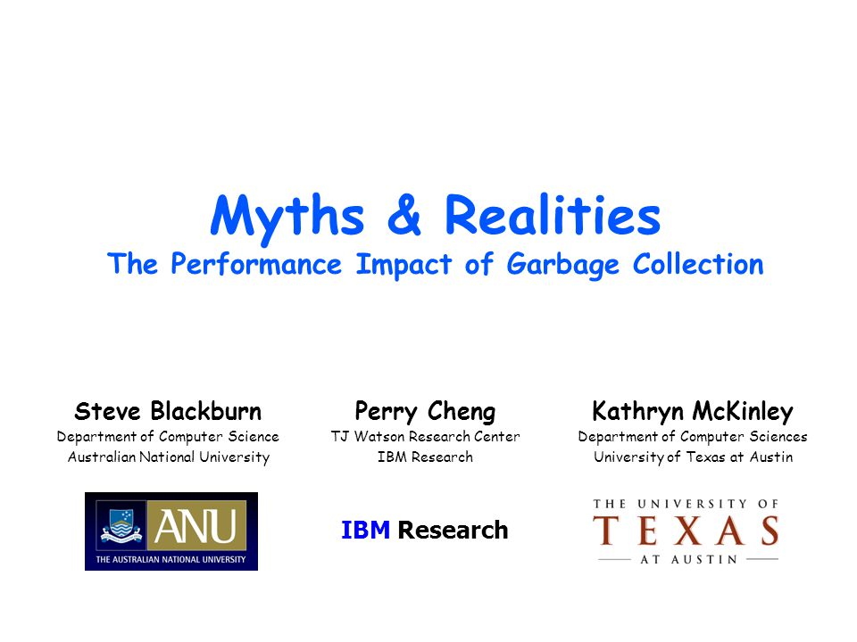 Monday, April 13, 2015Myths & Realities: The performance impact of garbage collection Background No prior apples-to-apples comparisons MMTk Canonical policies implemented (SS, MS, RC, genX, etc) – Shared mechanisms – Good performance (match/beat old Watson GCs) – Ideal platform for apples-to-apples comparisons