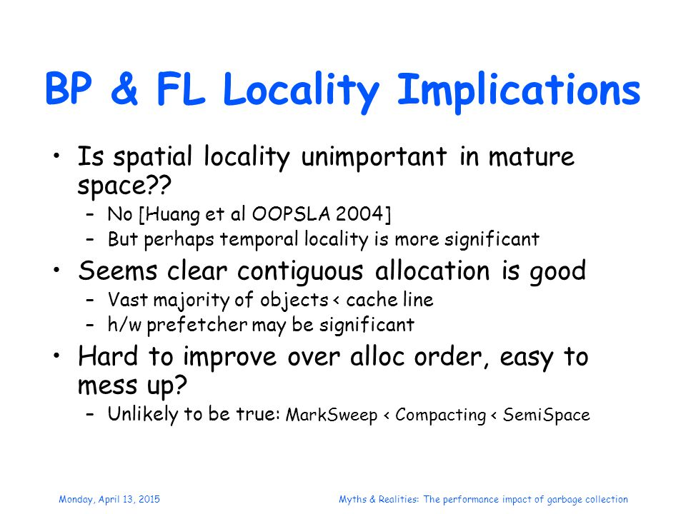Monday, April 13, 2015Myths & Realities: The performance impact of garbage collection BP & FL Locality Implications Is spatial locality unimportant in mature space?.