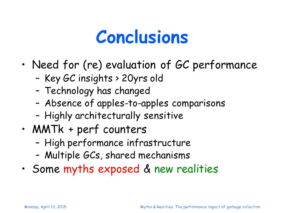 Monday, April 13, 2015Myths & Realities: The performance impact of garbage collection Conclusions Need for (re) evaluation of GC performance –Key GC insights > 20yrs old –Technology has changed –Absence of apples-to-apples comparisons –Highly architecturally sensitive MMTk + perf counters –High performance infrastructure –Multiple GCs, shared mechanisms Some myths exposed & new realities