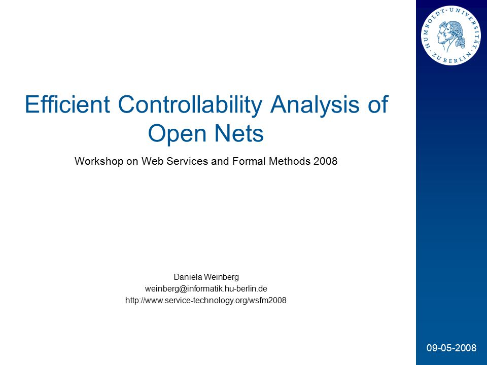 09-05-2008 Efficient Controllability Analysis of Open Nets Workshop on Web Services and Formal Methods 2008 Daniela Weinberg weinberg@informatik.hu-berlin.de http://www.service-technology.org/wsfm2008