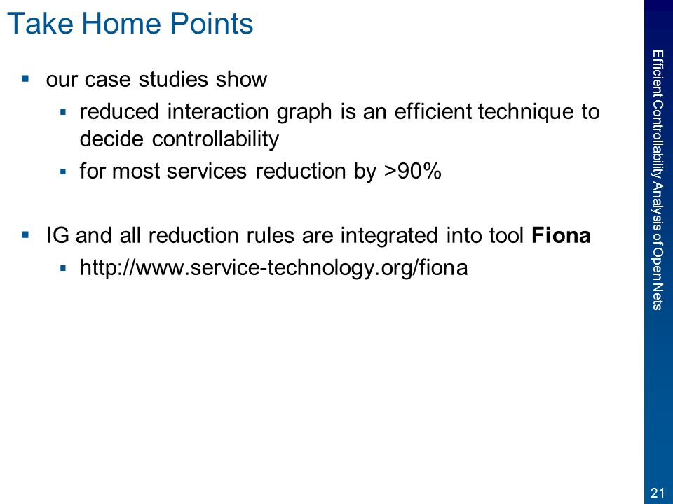 21 Efficient Controllability Analysis of Open Nets Take Home Points  our case studies show  reduced interaction graph is an efficient technique to decide controllability  for most services reduction by >90%  IG and all reduction rules are integrated into tool Fiona  http://www.service-technology.org/fiona