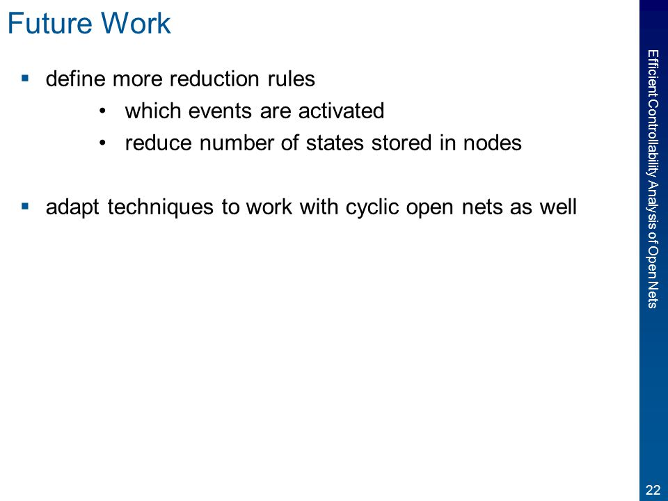 22 Efficient Controllability Analysis of Open Nets Future Work  define more reduction rules which events are activated reduce number of states stored in nodes  adapt techniques to work with cyclic open nets as well