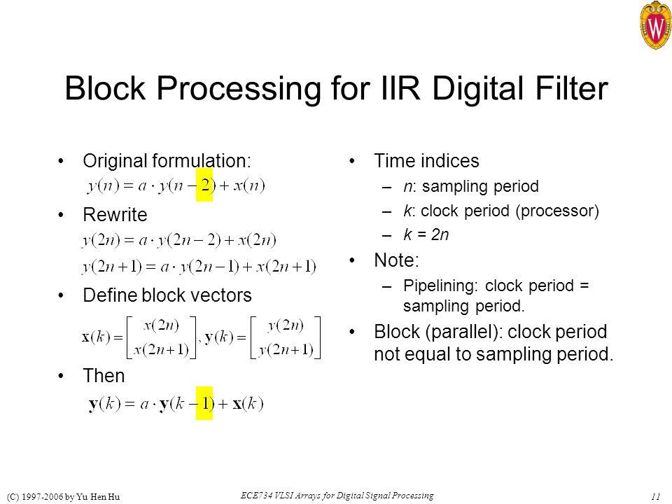 11 ECE734 VLSI Arrays for Digital Signal Processing (C) 1997-2006 by Yu Hen Hu Original formulation: Rewrite Define block vectors Then Block Processing for IIR Digital Filter Time indices –n: sampling period –k: clock period (processor) –k = 2n Note: –Pipelining: clock period = sampling period.