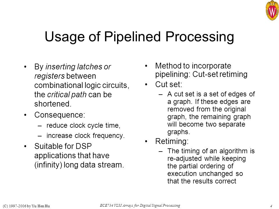 4 ECE734 VLSI Arrays for Digital Signal Processing (C) 1997-2006 by Yu Hen Hu Usage of Pipelined Processing By inserting latches or registers between