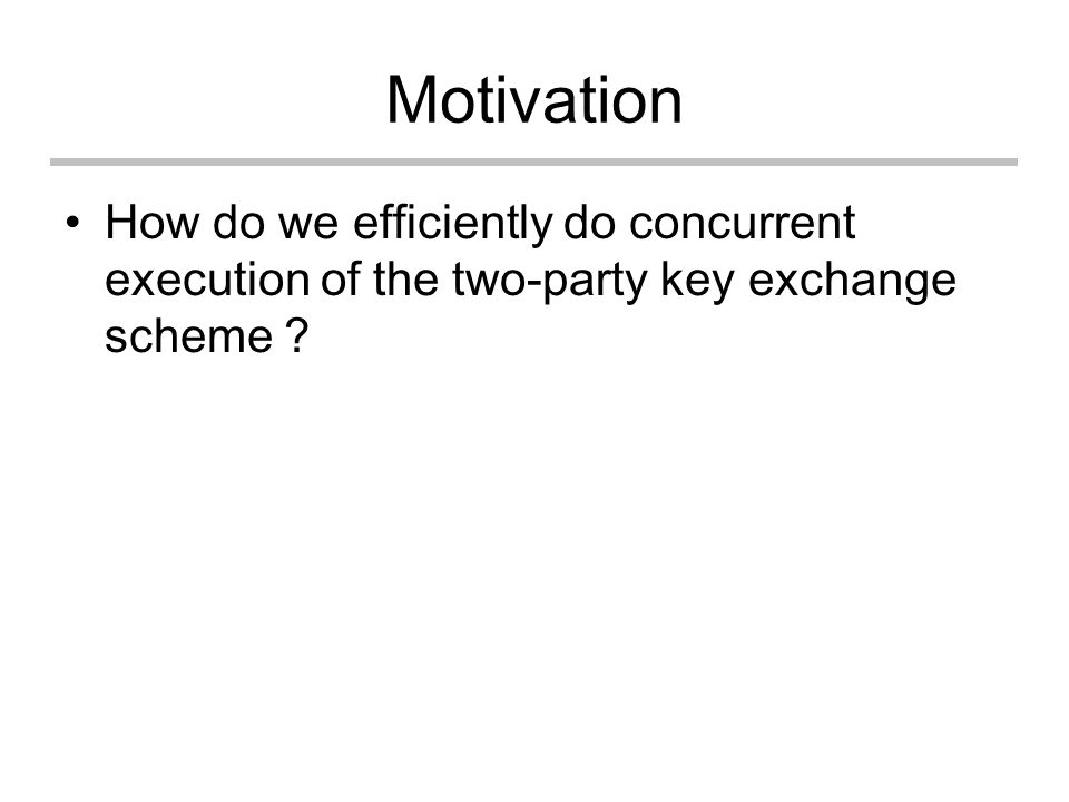 Motivation How do we efficiently do concurrent execution of the two-party key exchange scheme