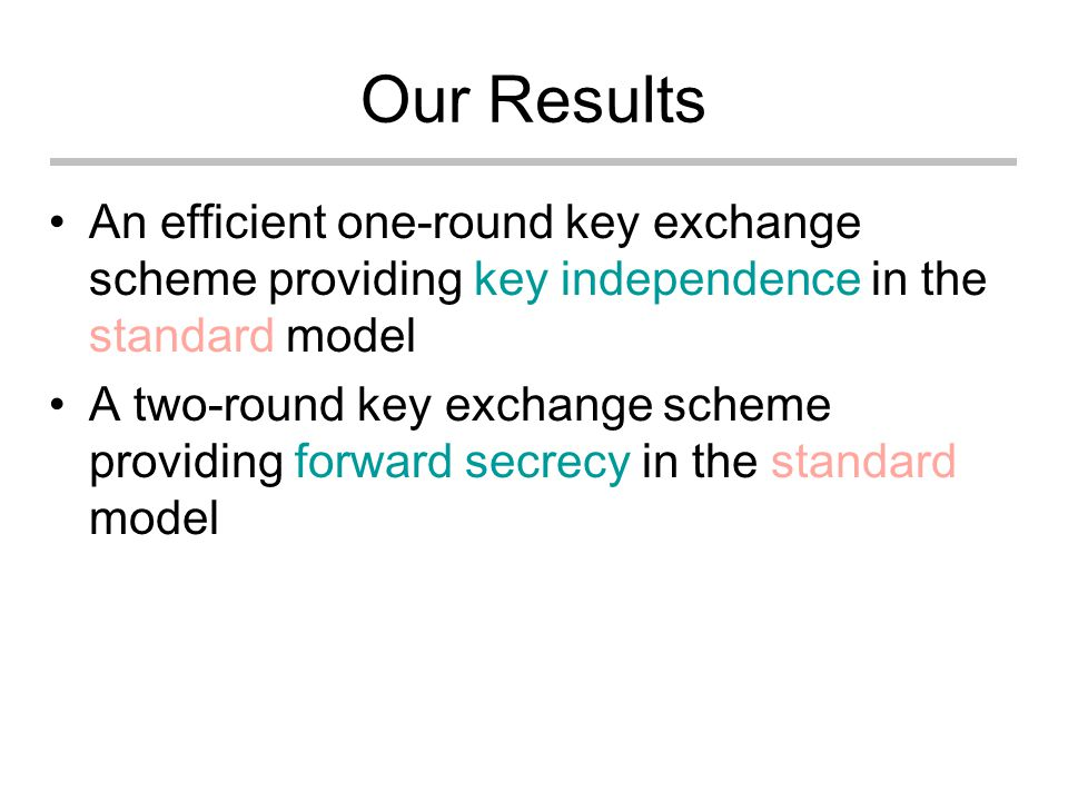 Our Results An efficient one-round key exchange scheme providing key independence in the standard model A two-round key exchange scheme providing forward secrecy in the standard model