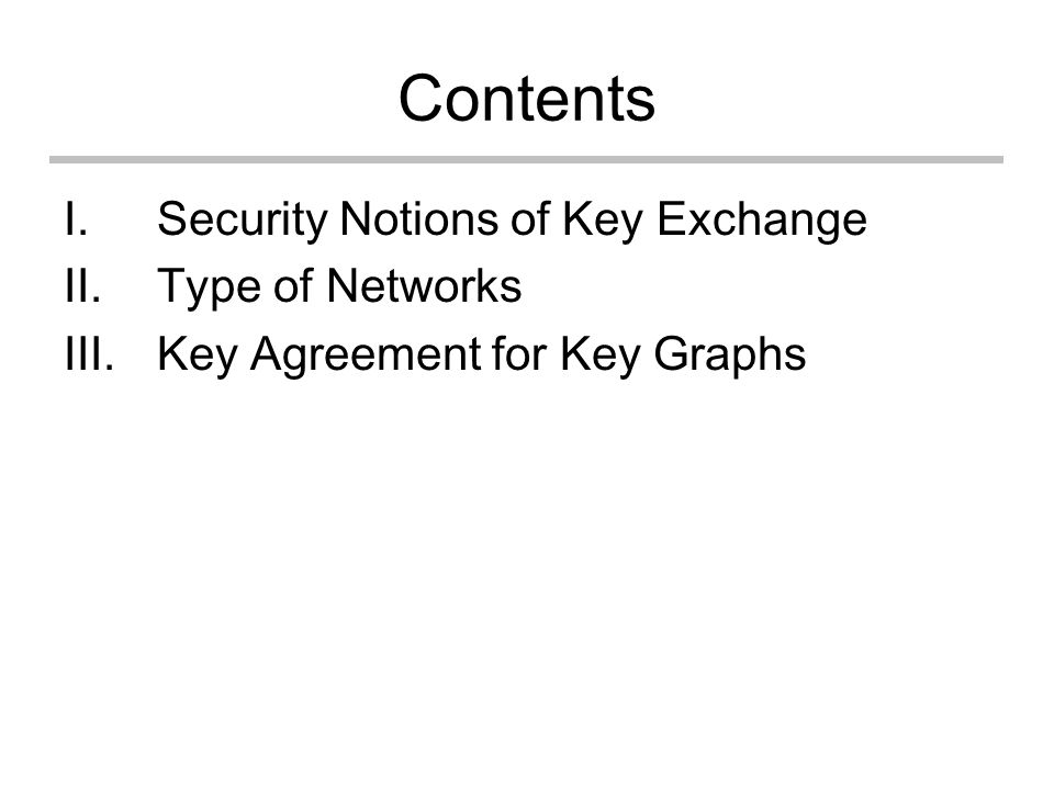 Contents I.Security Notions of Key Exchange II.Type of Networks III.Key Agreement for Key Graphs