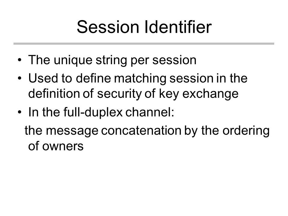 Session Identifier The unique string per session Used to define matching session in the definition of security of key exchange In the full-duplex channel: the message concatenation by the ordering of owners